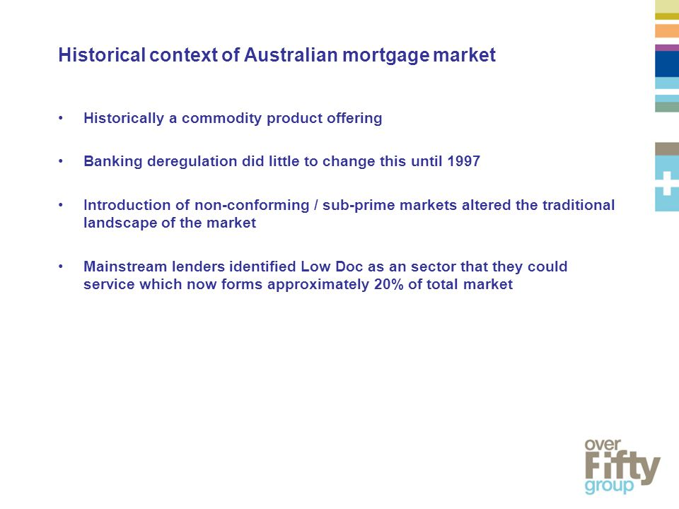 Historical context of Australian mortgage market Historically a commodity product offering Banking deregulation did little to change this until 1997 Introduction of non-conforming / sub-prime markets altered the traditional landscape of the market Mainstream lenders identified Low Doc as an sector that they could service which now forms approximately 20% of total market