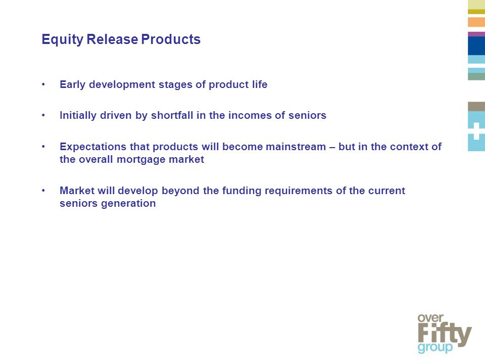 Equity Release Products Early development stages of product life Initially driven by shortfall in the incomes of seniors Expectations that products will become mainstream – but in the context of the overall mortgage market Market will develop beyond the funding requirements of the current seniors generation