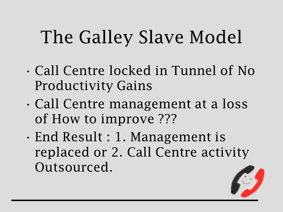 The Galley Slave Model Call Centre locked in Tunnel of No Productivity Gains Call Centre management at a loss of How to improve .