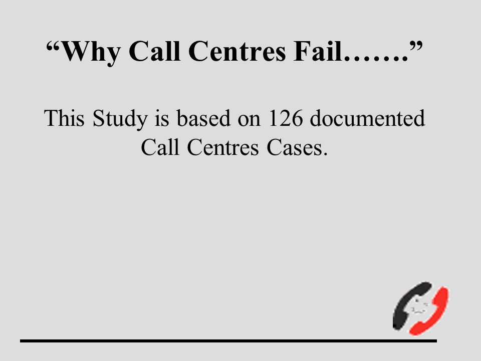 Why Call Centres Fail……. This Study is based on 126 documented Call Centres Cases.