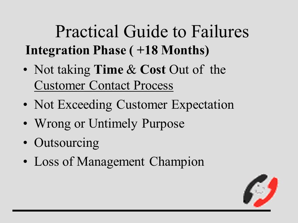Practical Guide to Failures Integration Phase ( +18 Months) Not taking Time & Cost Out of the Customer Contact Process Not Exceeding Customer Expectation Wrong or Untimely Purpose Outsourcing Loss of Management Champion