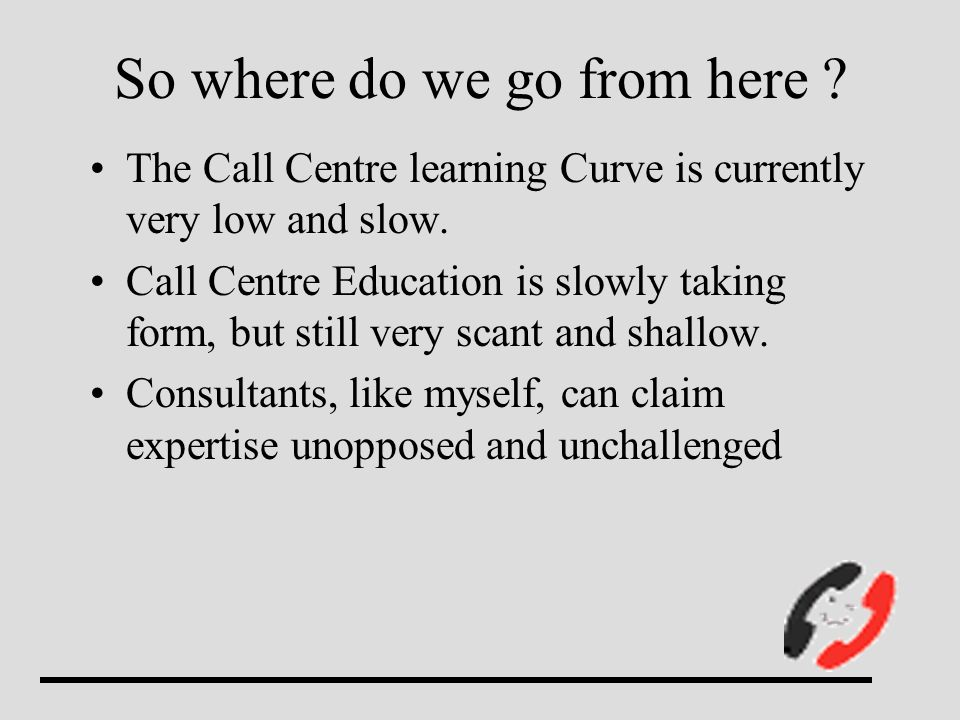 So where do we go from here . The Call Centre learning Curve is currently very low and slow.