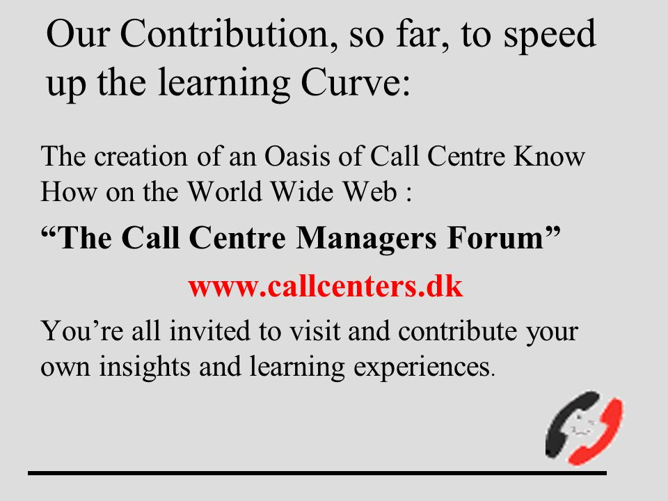 Our Contribution, so far, to speed up the learning Curve: The creation of an Oasis of Call Centre Know How on the World Wide Web : The Call Centre Man