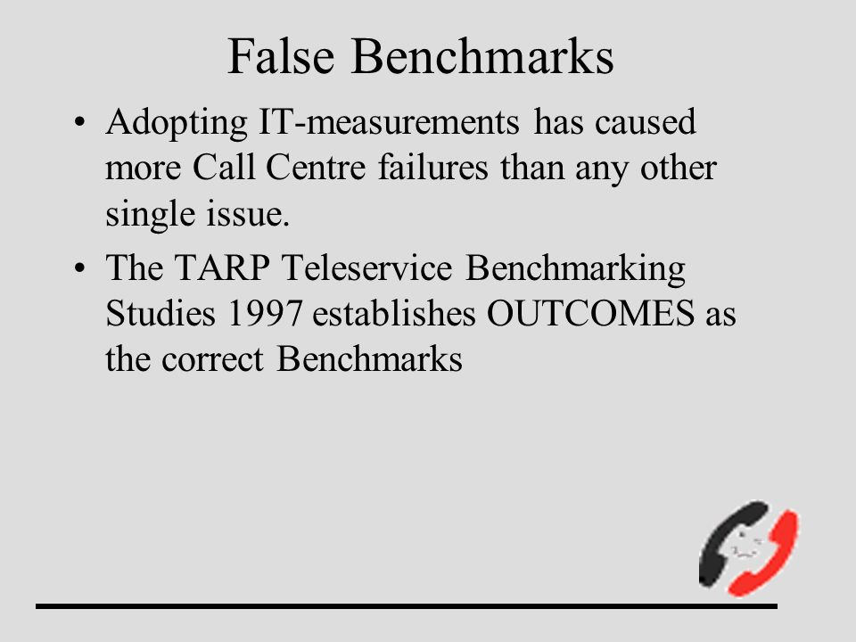 Adopting IT-measurements has caused more Call Centre failures than any other single issue. The TARP Teleservice Benchmarking Studies 1997 establishes