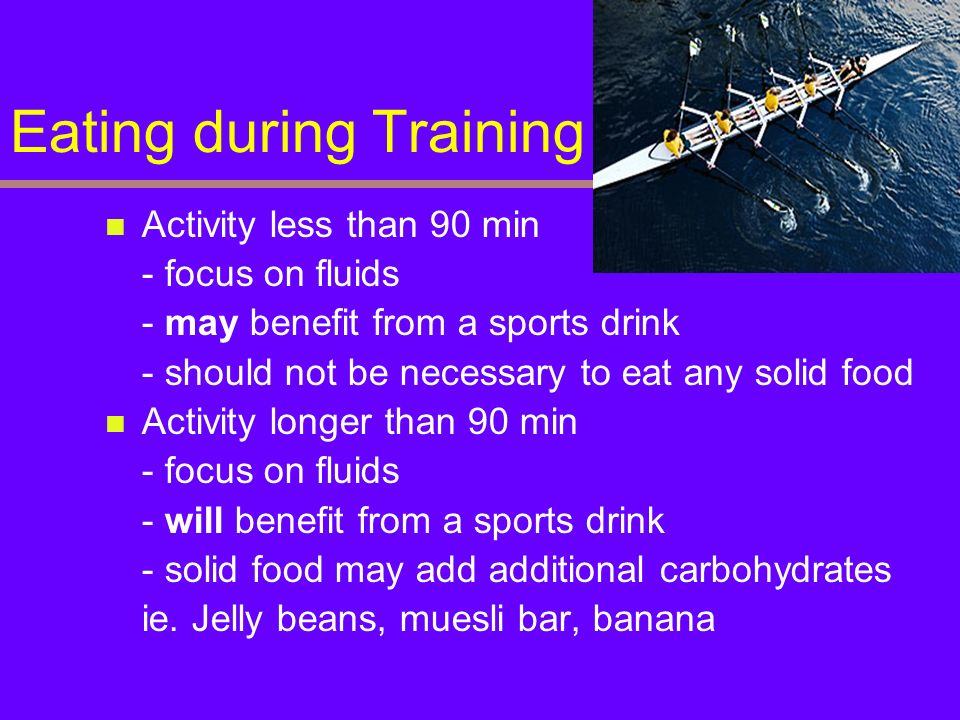 Eating during Training Activity less than 90 min - focus on fluids - may benefit from a sports drink - should not be necessary to eat any solid food A