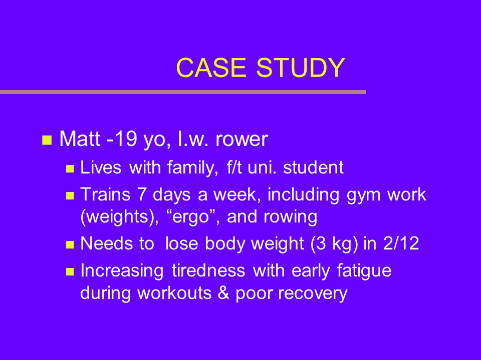 CASE STUDY Matt -19 yo, l.w. rower Lives with family, f/t uni. student Trains 7 days a week, including gym work (weights), ergo, and rowing Needs to l