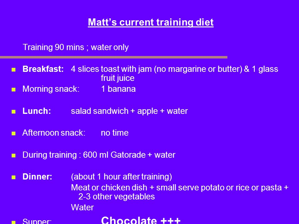 Matts current training diet Training 90 mins ; water only Breakfast:4 slices toast with jam (no margarine or butter) & 1 glass fruit juice Morning sna