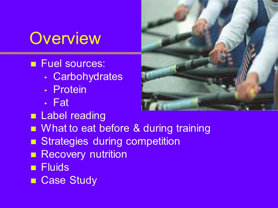 Overview Fuel sources: Carbohydrates Protein Fat Label reading What to eat before & during training Strategies during competition Recovery nutrition F