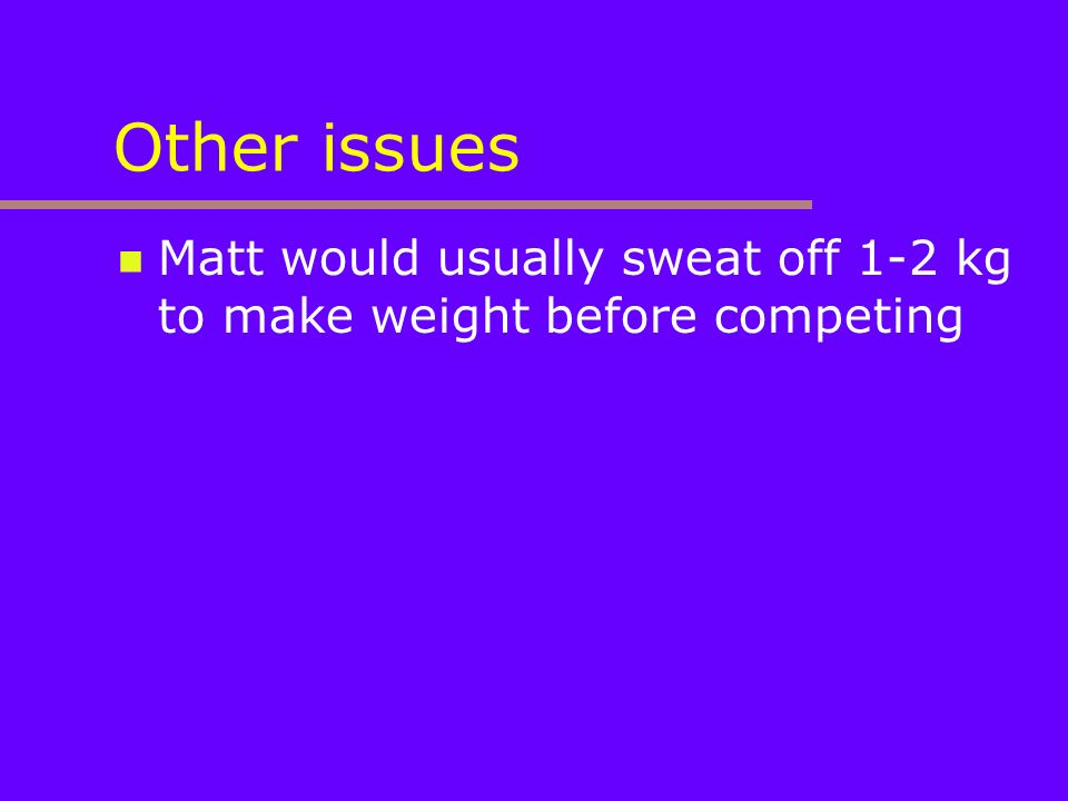 Other issues Matt would usually sweat off 1-2 kg to make weight before competing