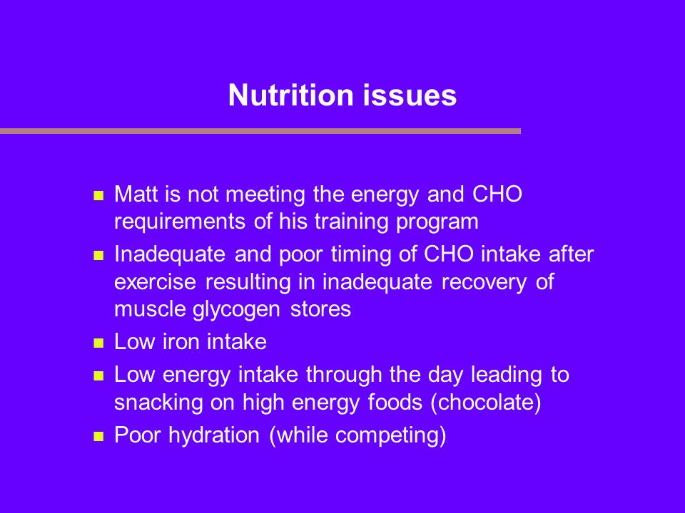 Nutrition issues Matt is not meeting the energy and CHO requirements of his training program Inadequate and poor timing of CHO intake after exercise r