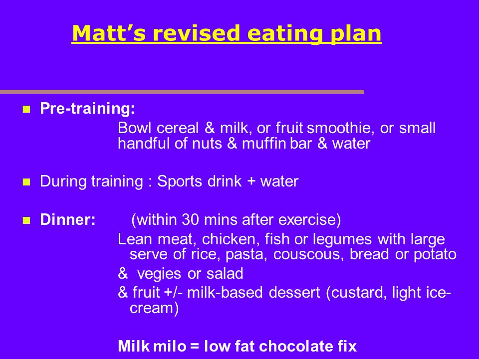 Matts revised eating plan Pre-training: Bowl cereal & milk, or fruit smoothie, or small handful of nuts & muffin bar & water During training : Sports