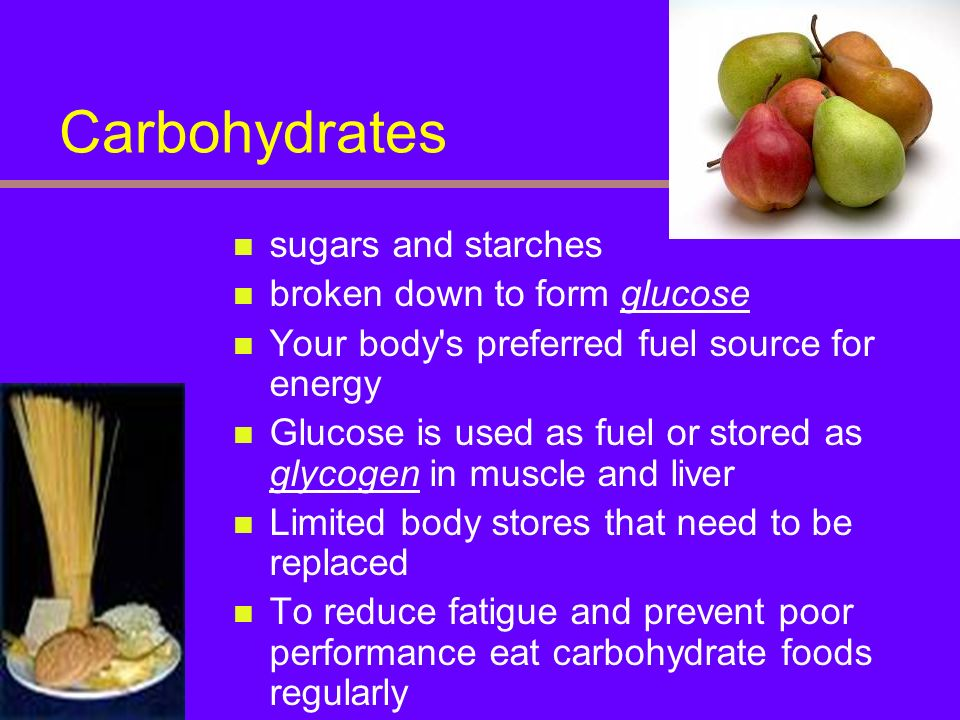 Carbohydrates sugars and starches broken down to form glucose Your body's preferred fuel source for energy Glucose is used as fuel or stored as glycog