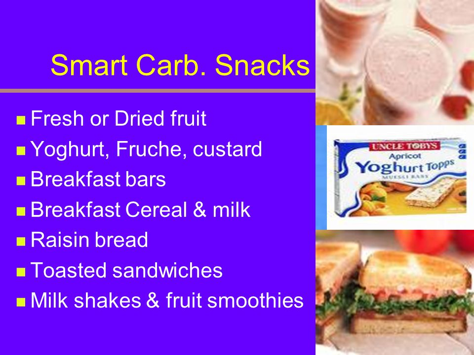 Smart Carb. Snacks Fresh or Dried fruit Yoghurt, Fruche, custard Breakfast bars Breakfast Cereal & milk Raisin bread Toasted sandwiches Milk shakes &