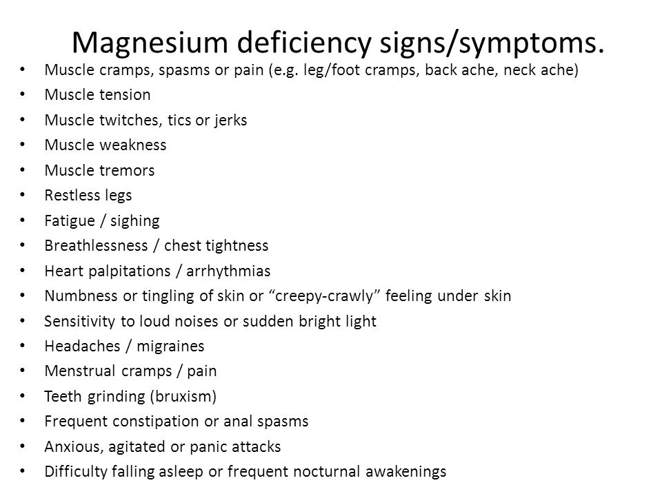 Magnesium deficiency signs/symptoms. Muscle cramps, spasms or pain (e.g. leg/foot cramps, back ache, neck ache) Muscle tension Muscle twitches, tics o