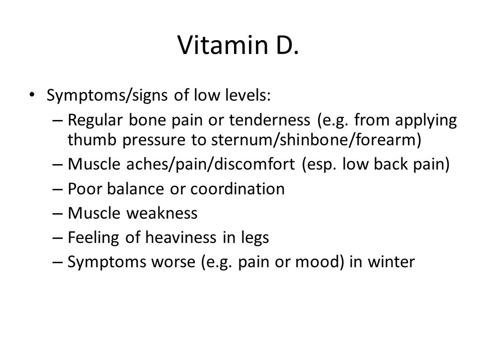 Vitamin D. Symptoms/signs of low levels: – Regular bone pain or tenderness (e.g. from applying thumb pressure to sternum/shinbone/forearm) – Muscle ac