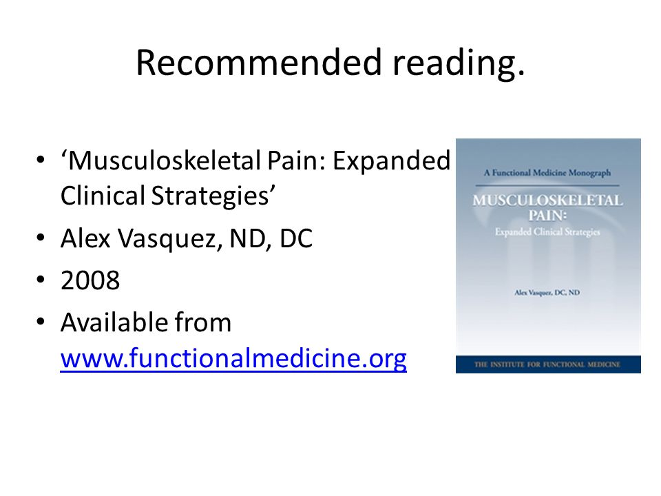 Recommended reading. Musculoskeletal Pain: Expanded Clinical Strategies Alex Vasquez, ND, DC 2008 Available from www.functionalmedicine.org www.functi