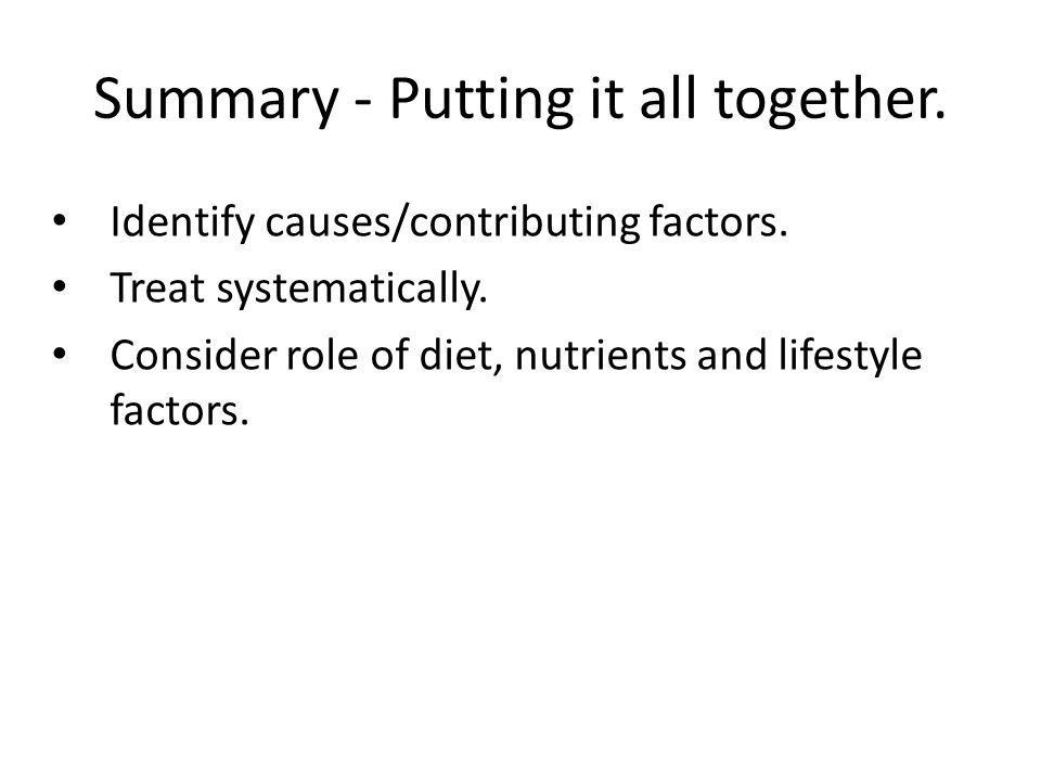 Summary - Putting it all together. Identify causes/contributing factors. Treat systematically. Consider role of diet, nutrients and lifestyle factors.