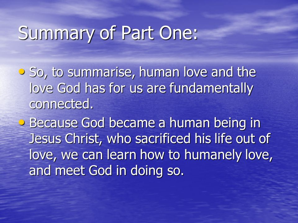 Summary of Part One: So, to summarise, human love and the love God has for us are fundamentally connected. So, to summarise, human love and the love G