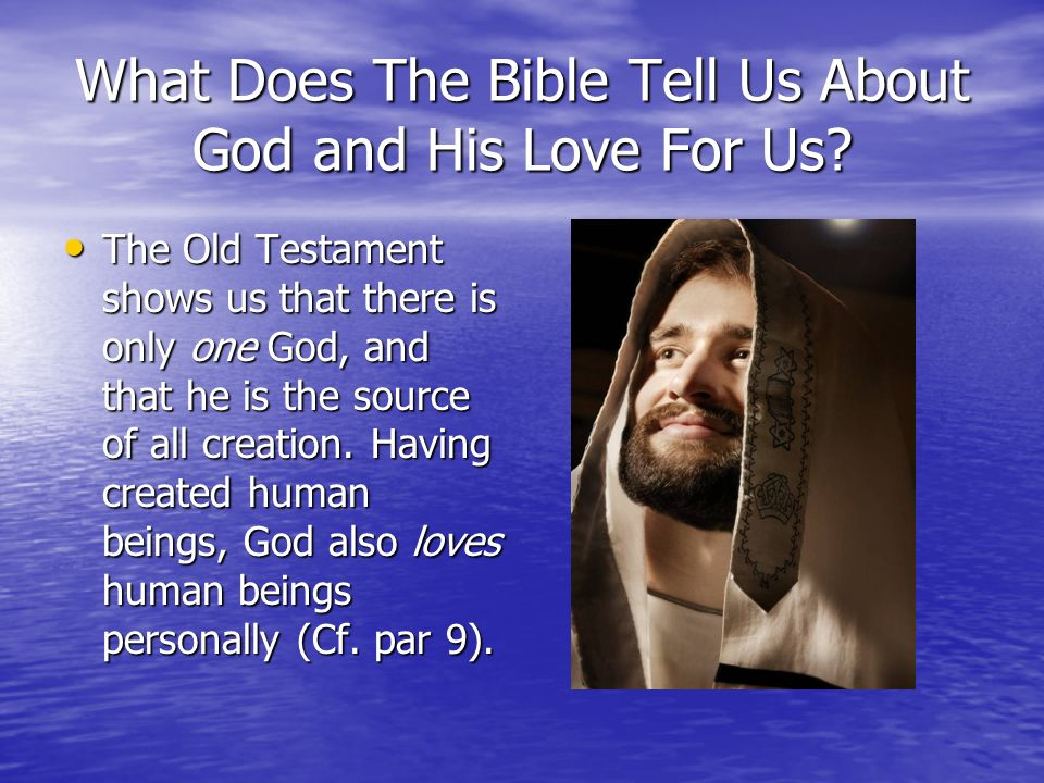 What Does The Bible Tell Us About God and His Love For Us? The Old Testament shows us that there is only one God, and that he is the source of all cre