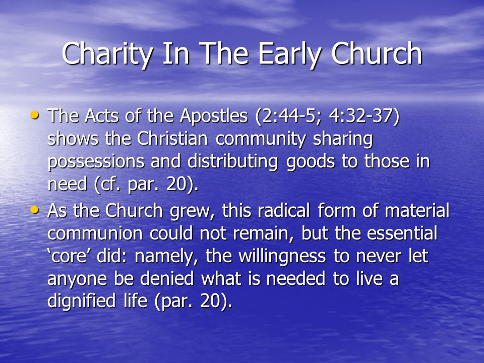 Charity In The Early Church The Acts of the Apostles (2:44-5; 4:32-37) shows the Christian community sharing possessions and distributing goods to tho