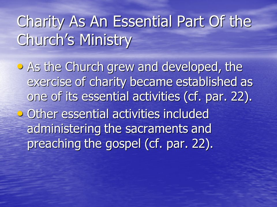 Charity As An Essential Part Of the Churchs Ministry As the Church grew and developed, the exercise of charity became established as one of its essent