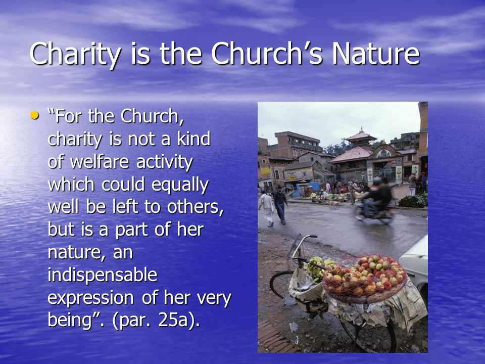Charity is the Churchs Nature For the Church, charity is not a kind of welfare activity which could equally well be left to others, but is a part of h
