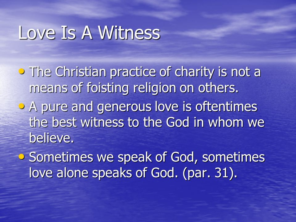 Love Is A Witness The Christian practice of charity is not a means of foisting religion on others. The Christian practice of charity is not a means of