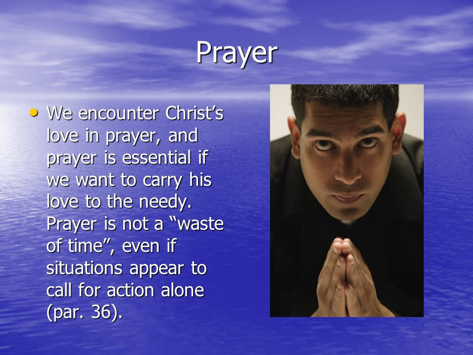 Prayer We encounter Christs love in prayer, and prayer is essential if we want to carry his love to the needy. Prayer is not a waste of time, even if