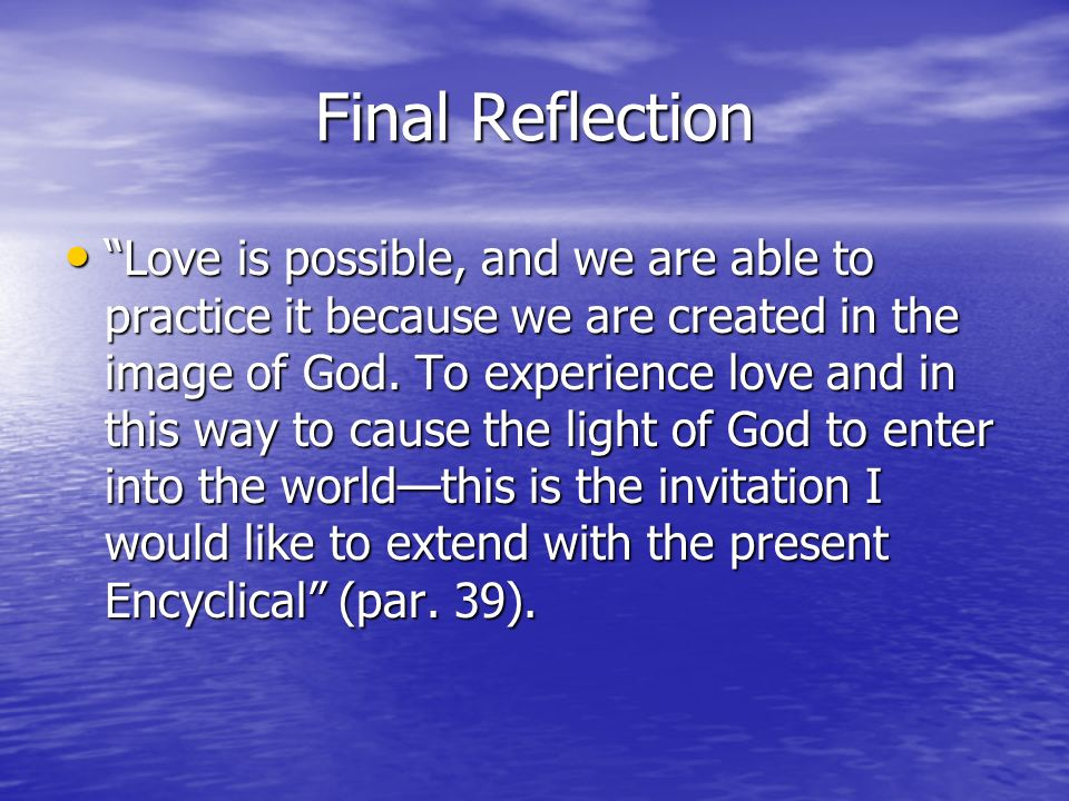 Final Reflection Love is possible, and we are able to practice it because we are created in the image of God. To experience love and in this way to ca