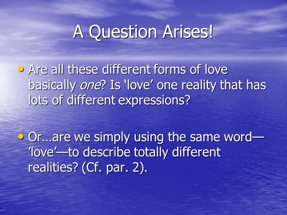 A Question Arises! Are all these different forms of love basically one? Is love one reality that has lots of different expressions? Are all these diff