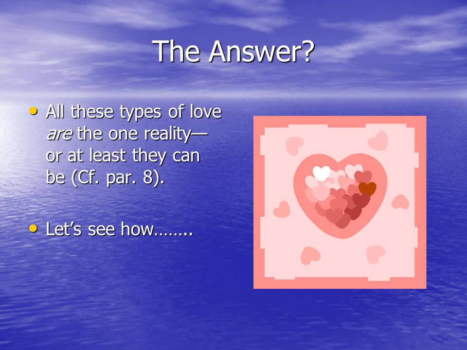 The Answer? All these types of love are the one reality or at least they can be (Cf. par. 8). All these types of love are the one reality or at least