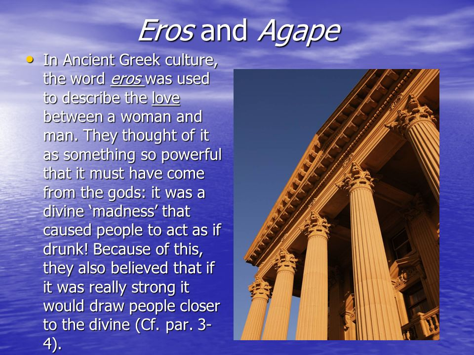 Eros and Agape In Ancient Greek culture, the word eros was used to describe the love between a woman and man. They thought of it as something so power