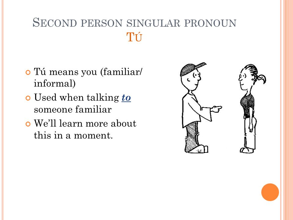 S ECOND PERSON SINGULAR PRONOUN T Ú Tú means you (familiar/ informal) Used when talking to someone familiar Well learn more about this in a moment.