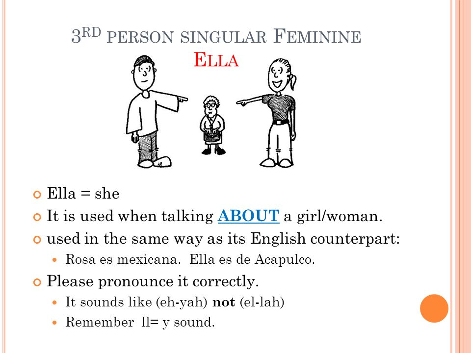 3 RD PERSON SINGULAR F EMININE E LLA Ella = she It is used when talking ABOUT a girl/woman. used in the same way as its English counterpart: Rosa es m
