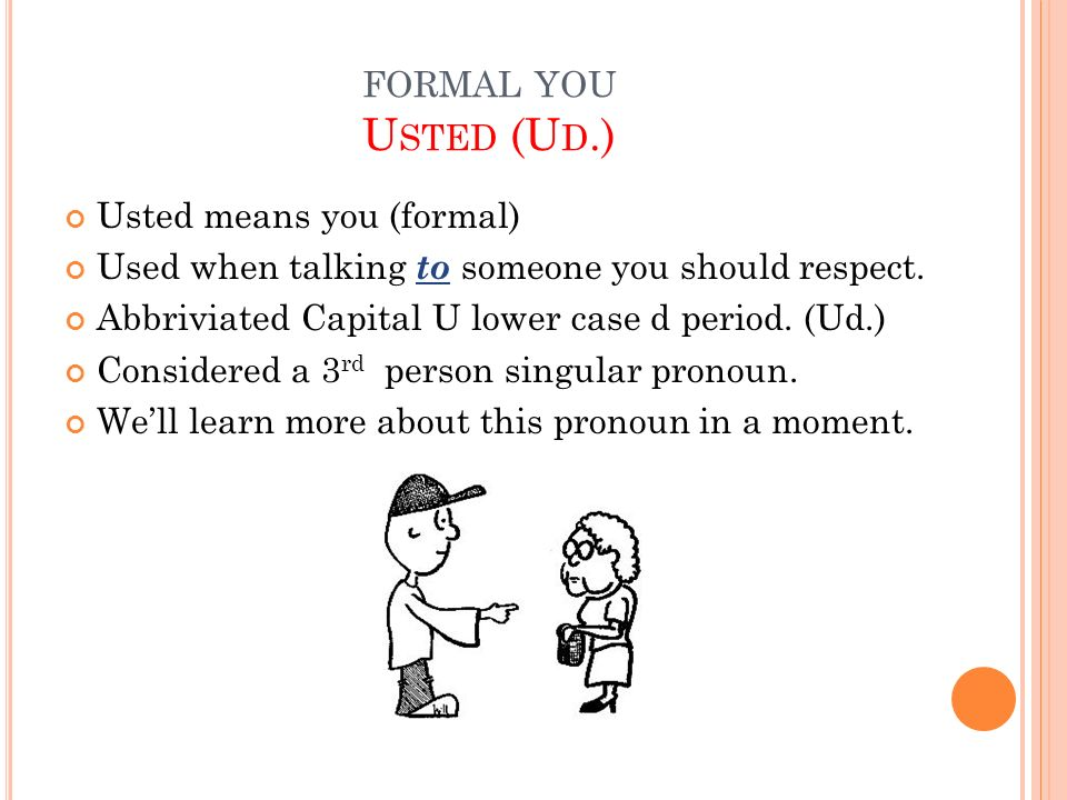FORMAL YOU U STED (U D.) Usted means you (formal) Used when talking to someone you should respect. Abbriviated Capital U lower case d period. (Ud.) Co