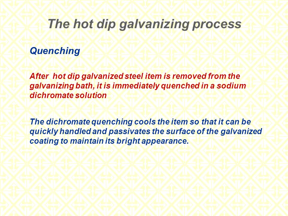 Quenching After hot dip galvanized steel item is removed from the galvanizing bath, it is immediately quenched in a sodium dichromate solution The dic