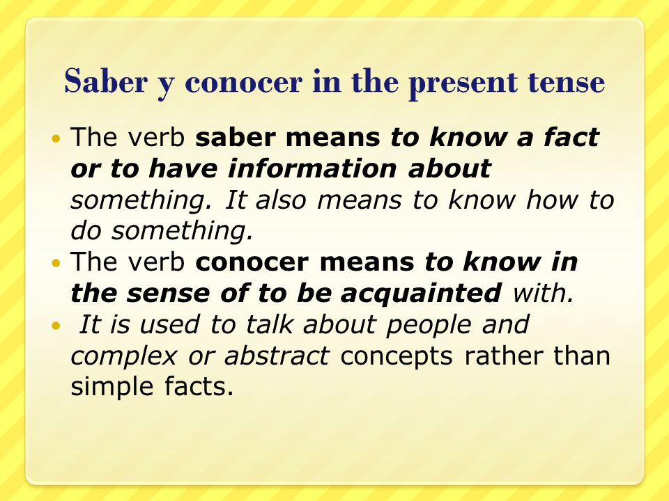 Saber y conocer in the present tense The verb saber means to know a fact or to have information about something. It also means to know how to do somet
