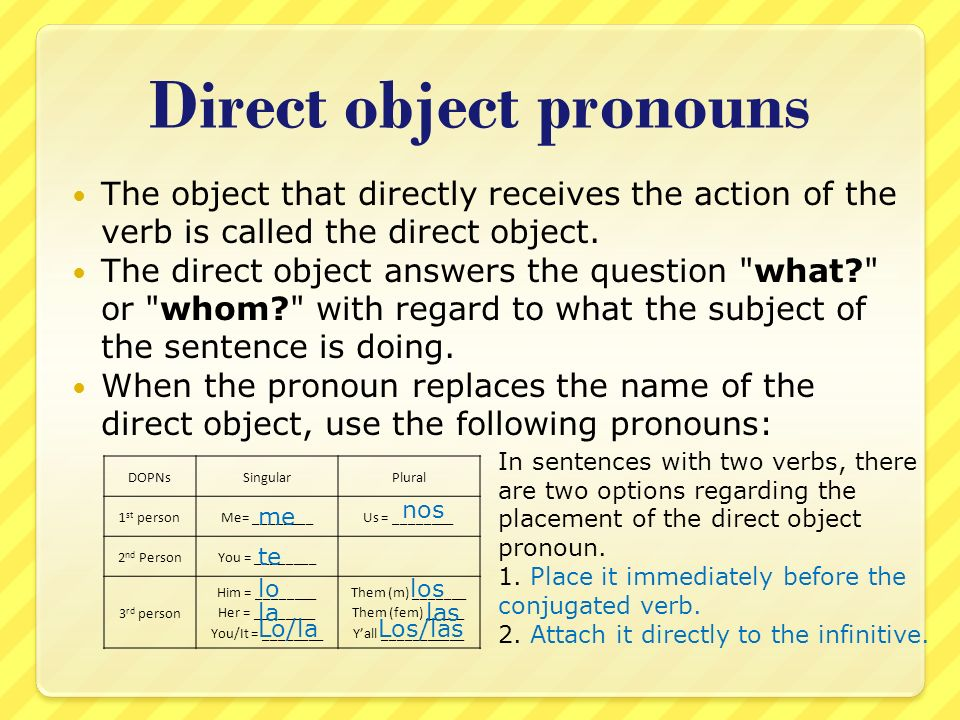Direct object pronouns The object that directly receives the action of the verb is called the direct object. The direct object answers the question