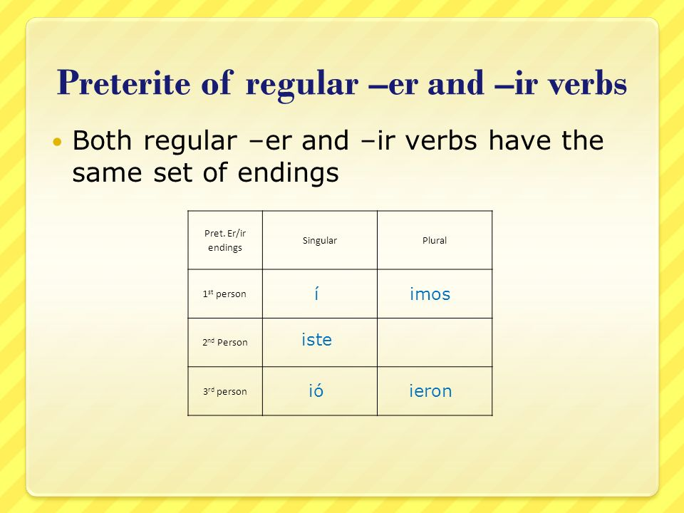 Preterite of regular –er and –ir verbs Both regular –er and –ir verbs have the same set of endings Pret. Er/ir endings SingularPlural 1 st person 2 nd