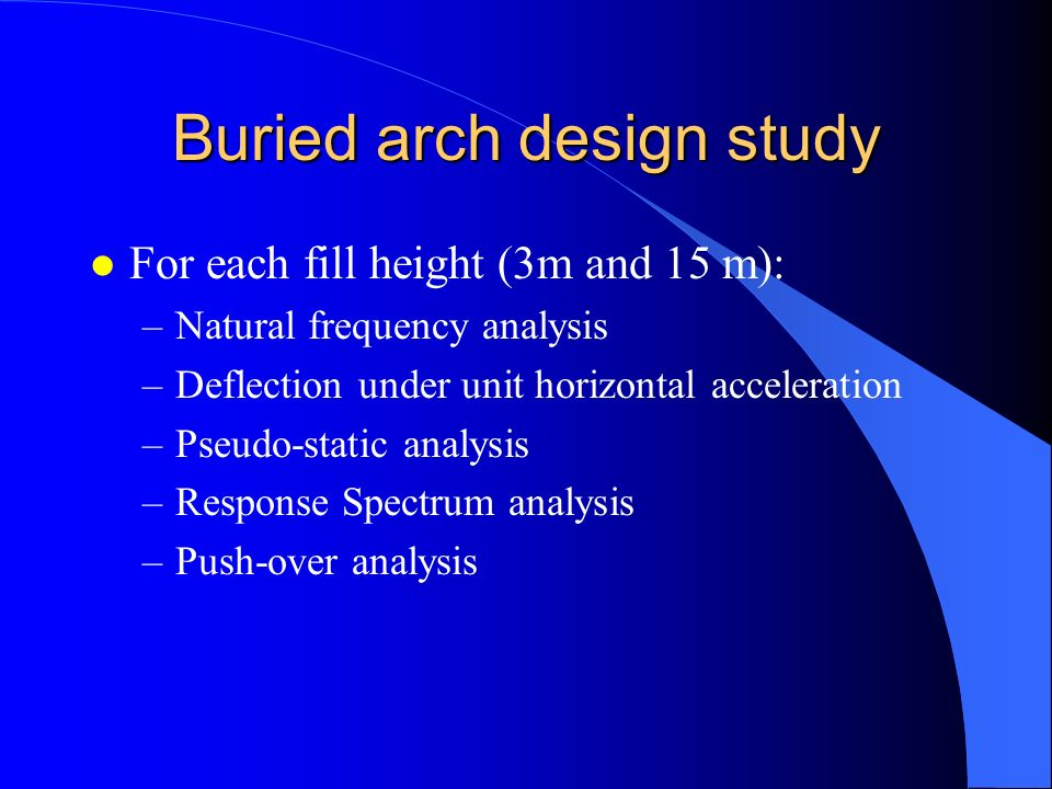 Buried arch design study l For each fill height (3m and 15 m): –Natural frequency analysis –Deflection under unit horizontal acceleration –Pseudo-stat