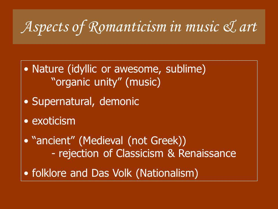 Aspects of Romanticism in music & art Nature (idyllic or awesome, sublime) organic unity (music) Supernatural, demonic exoticism ancient (Medieval (no