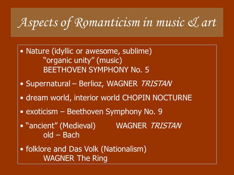 Aspects of Romanticism in music & art Nature (idyllic or awesome, sublime) organic unity (music) BEETHOVEN SYMPHONY No. 5 Supernatural – Berlioz, WAGN