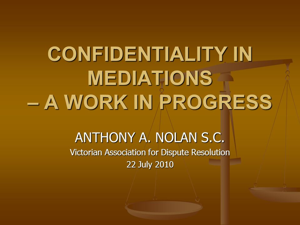 CONFIDENTIALITY IN MEDIATIONS – A WORK IN PROGRESS ANTHONY A. NOLAN S.C. Victorian Association for Dispute Resolution 22 July 2010