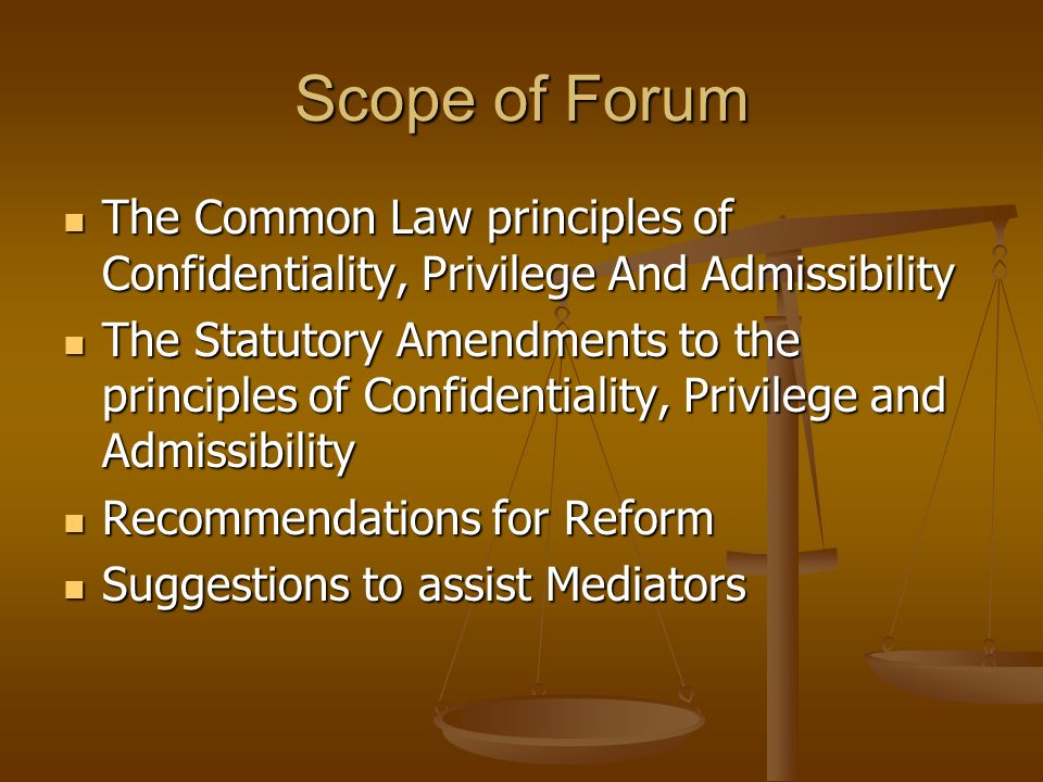 Scope of Forum The Common Law principles of Confidentiality, Privilege And Admissibility The Common Law principles of Confidentiality, Privilege And A