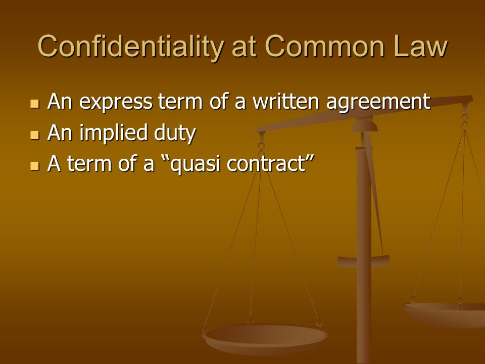 Confidentiality at Common Law An express term of a written agreement An express term of a written agreement An implied duty An implied duty A term of