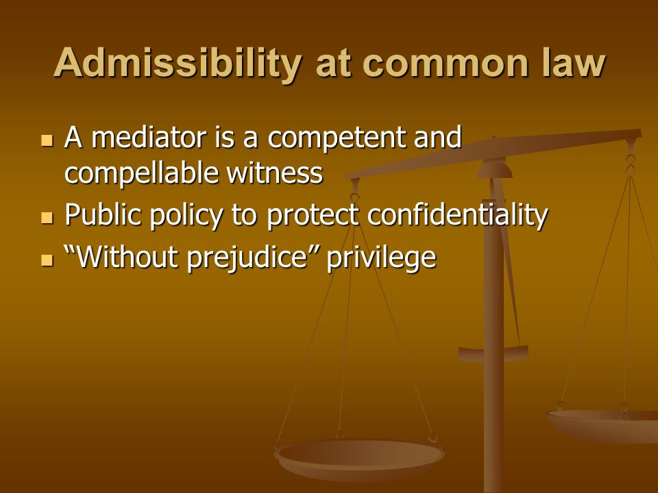 Admissibility at common law A mediator is a competent and compellable witness A mediator is a competent and compellable witness Public policy to prote
