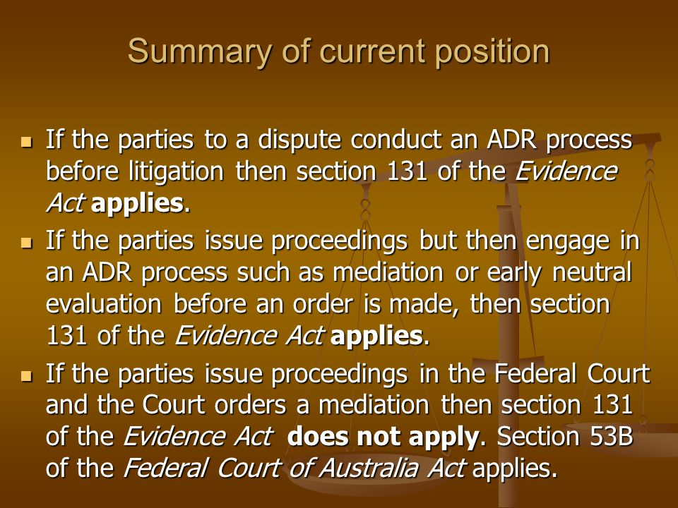 Summary of current position If the parties to a dispute conduct an ADR process before litigation then section 131 of the Evidence Act applies. If the
