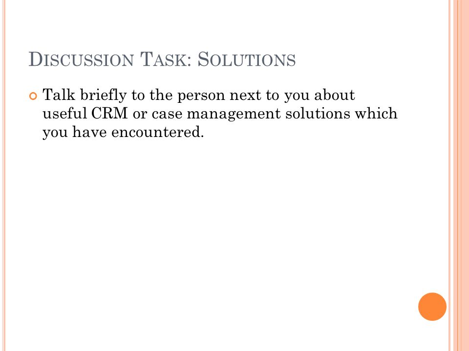 D ISCUSSION T ASK : S OLUTIONS Talk briefly to the person next to you about useful CRM or case management solutions which you have encountered.
