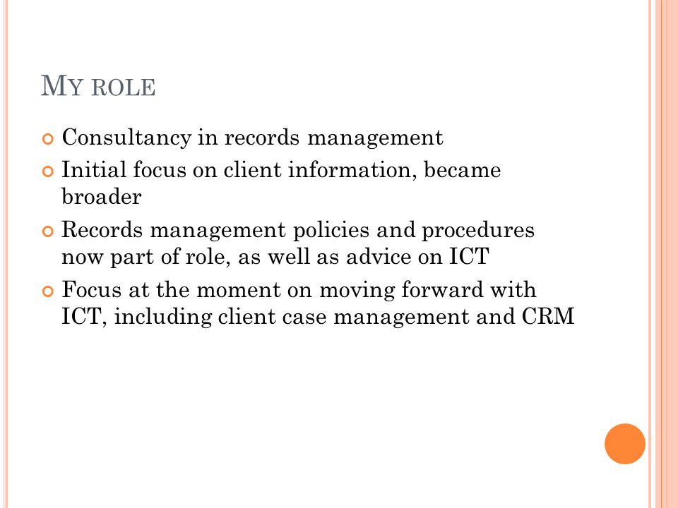 M Y ROLE Consultancy in records management Initial focus on client information, became broader Records management policies and procedures now part of