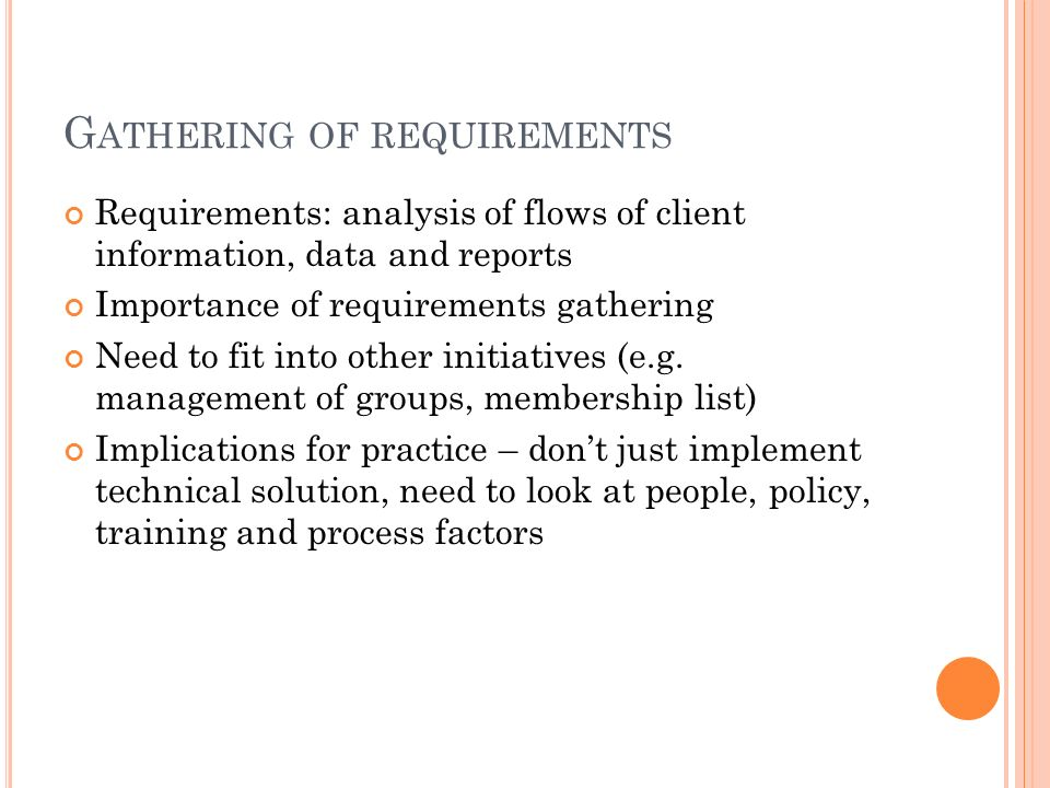 G ATHERING OF REQUIREMENTS Requirements: analysis of flows of client information, data and reports Importance of requirements gathering Need to fit in